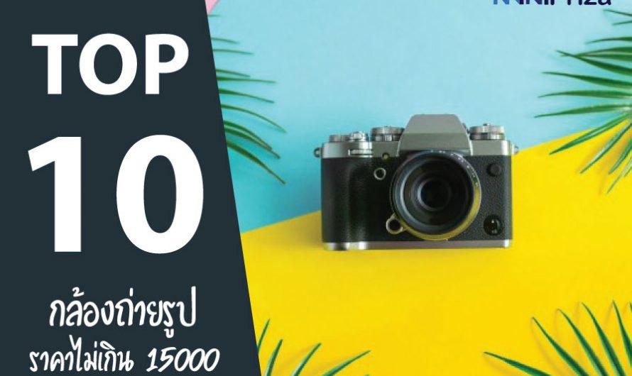 แนะนำ 10 กล้องถ่ายรูป ราคาไม่เกิน 15000 รุ่นไหนดี คุณภาพสุดคุ้ม
